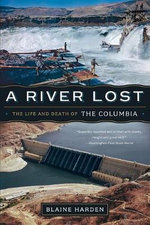 A River Lost - the Life and Death of the Columbia : The Life and Death of the Columbia, Updated Edition - Blaine Harden