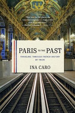 Paris to the Past : Traveling Through French History by Train - Ina Caro
