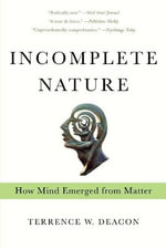 Incomplete Nature : How Mind Emerged from Matter - Terrence W. Deacon