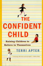 The Confident Child : Raising Children to Believe in Themselves - Terri Apter