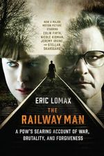 The Railway Man : A POW's Searing Account of War, Brutality and Forgiveness - Eric Lomax