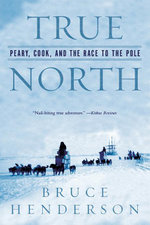 True North : Peary, Cook, and the Race to the Pole - Bruce Henderson
