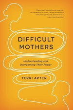 Difficult Mothers : Understanding and Overcoming Their Power - Teri Apter