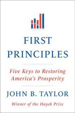 First Principles : Five Keys to Restoring America's Prosperity - John B. Taylor