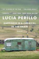 Happiness Is a Chemical in the Brain : Stories - Lucia Maria Perillo