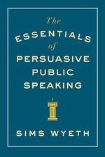 The Essentials of Persuasive Public Speaking - Sims Wyeth