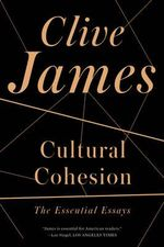 Cultural Cohesion : The Essential Essays, 1968-2002 - Clive James