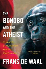 The Bonobo and the Atheist : In Search of Humanism Among the Primates - Frans De Waal