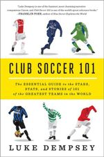 Club Soccer 101 : The Essential Guide to the Stars, Stats, and Stories of 101 of the Greatest Teams in the World - Luke Dempsey