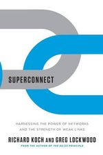 Superconnect : Harnessing the Power of Networks and the Strength of Weak Links - Richard Koch