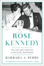 Rose Kennedy : The Life and Times of a Political Matriarch - Barbara A. Perry