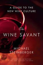 The Wine Savant - A Guide to the New Wine Culture : A Guide to the New Wine Culture - Michael Steinberger