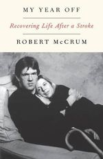 My Year Off : Recovering Life After a Stroke - Robert McCrum