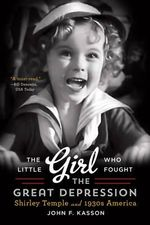 The Little Girl Who Fought the Great Depression - Shirley Temple and 1930s America : Shirley Temple and 1930s America - John F. Kasson
