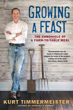 Growing a Feast - The Chronicle of a Farm-to-Table Meal : The Chronicle of a Farm-To-Table Meal - Kurt Timmermeister