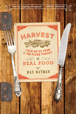 Harvest : Field Notes from a Far-Flung Pursuit of Real Food - Max Watman