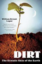 Dirt : The Ecstatic Skin of the Earth - William Bryant Logan