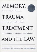 Memory, Trauma Treatment and the Law : An Essential Reference on Memory for Clinicians, Researchers, Attorneys and Judges - Daniel Brown