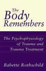 The Body Remembers : The Psychophysiology of Trauma and Trauma Treatment - Babette Rothschild