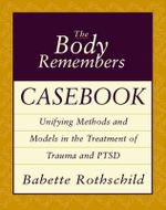 Body Remembers Casebook :  Unifying Methods and Models in the Treatment of Trauma and PTSD - Babette Rothschild