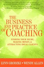 The Business and Practice of Coaching : Finding Your Niche, Making Money and Attracting Ideal Clients - L. Grodzki