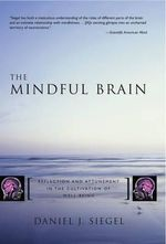 Mindful Brain : Reflection and Attunement in the Cultivation of Well-being - Daniel J. Siegel