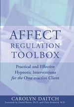 Affect Regulation Toolbox : Practical and Effective Hypnotic Interventions for the Over-reactive Client - Carolyn Daitch