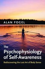 The Psychophysiology of Self-awareness : Rediscovering the Lost Art of Body Sense - Alan Fogel