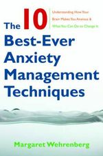 The 10 Best-Ever Anxiety Management Techniques: Understanding How Your Brain Makes You Anxious and What You Can Do to Change It  : Understanding How Your Brain Makes You Anxious and What You Can Do to Change It - Margaret Wehrenberg