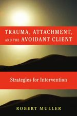 Trauma And The Avoidant Client : Attachment-Based Strategies For Healing :  Attachment-Based Strategies For Healing - Robert T. Muller