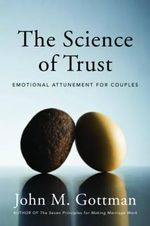 The Science of Trust : Emotional Attunement for Couples - Ph.D. John M. Gottman