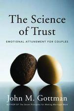 The Science of Trust : Emotional Attunement for Couples - Ph.D. John M. Gottman