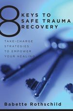 8 Keys to Safe Trauma Recovery : Take-Charge Strategies to Empower Your Healing - Babette Rothschild