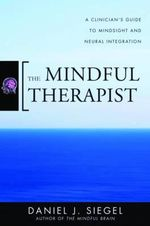 The Mindful Therapist : A Clinician's Guide to Mindsight and Neural Integration - Daniel J. Siegel