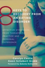 8 Keys to Recovery from an Eating Disorder : Effective Strategies from Therapeutic Practice and Personal Experience - Carolyn Costin