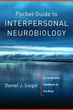 Pocket Guide to Interpersonal Neurobiology : An Integrative Handbook of the Mind - Daniel J. Siegel
