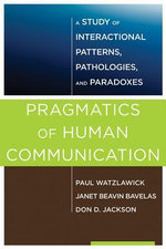 Pragmatics of Human Communication : A Study of Interactional Patterns, Pathologies and Paradoxes - Paul Watzlawick