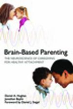 Brain-Based Parenting : The Neuroscience of Caregiving for Healthy Attachment - Daniel A. Hughes