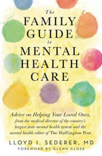 The Family Guide to Mental Health Care : Advice on Helping Your Loved Ones, from the Medical Director of the Country's Largest State Mental Health System and the Mental Health Editor of The Huffington Post - Lloyd I. Sederer