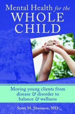 Mental Health for the Whole Child : Moving Young Clients from Disease & Disorder to Balance & Wellness - Scott M. Shannon
