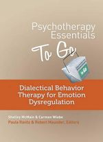 Psychotherapy Essentials to Go : Dialectical Behavioral Therapy for Emotion Dysregulation - Shelley McMain