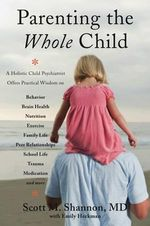 Parenting the Whole Child : A Holistic Child Psychiatrist Offers Practical Wisdom on Behavior Brain Health, Nutrition, Exercise, Family Life, Peer Relationships, School Life, Trauma, Medication and More - Scott M. Shannon