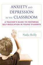 Anxiety and Depression in the Classroom : A Teacher's Guide to Fostering Self-Regulation in Young Students - Nadja Reilly