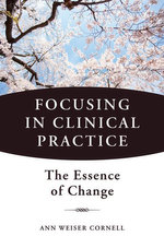 Focusing in Clinical Practice : The Essence of Change - Ann Weiser Cornell