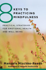 8 Keys to Practicing Mindfulness : Practical Strategies for Emotional Health and Well-being (8 Keys to Mental Health) - Manuela Mischke Reeds