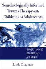 Neurobiologically Informed Trauma Therapy with Children and Adolescents : Understanding Mechanisms of Change (Norton Series on Interpersonal Neurobiolo - Linda Chapman