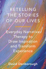 Retelling the Stories of Our Lives : Everyday Narrative Therapy to Draw Inspiration and Transform Experience - David Denborough