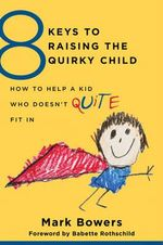 8 Keys to Raising the Quirky Child : How to Help a Kid Who Doesn't (Quite) Fit in - Mark Bowers