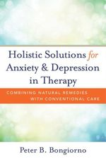 Holistic Solutions for Anxiety & Depression in Therapy : Combining Natural Remedies with Conventional Care - Peter Bongiorno