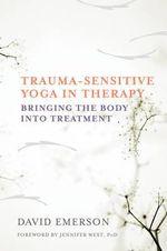 Trauma-Sensitive Yoga in Therapy : Bringing the Body Into Treatment - David Emerson